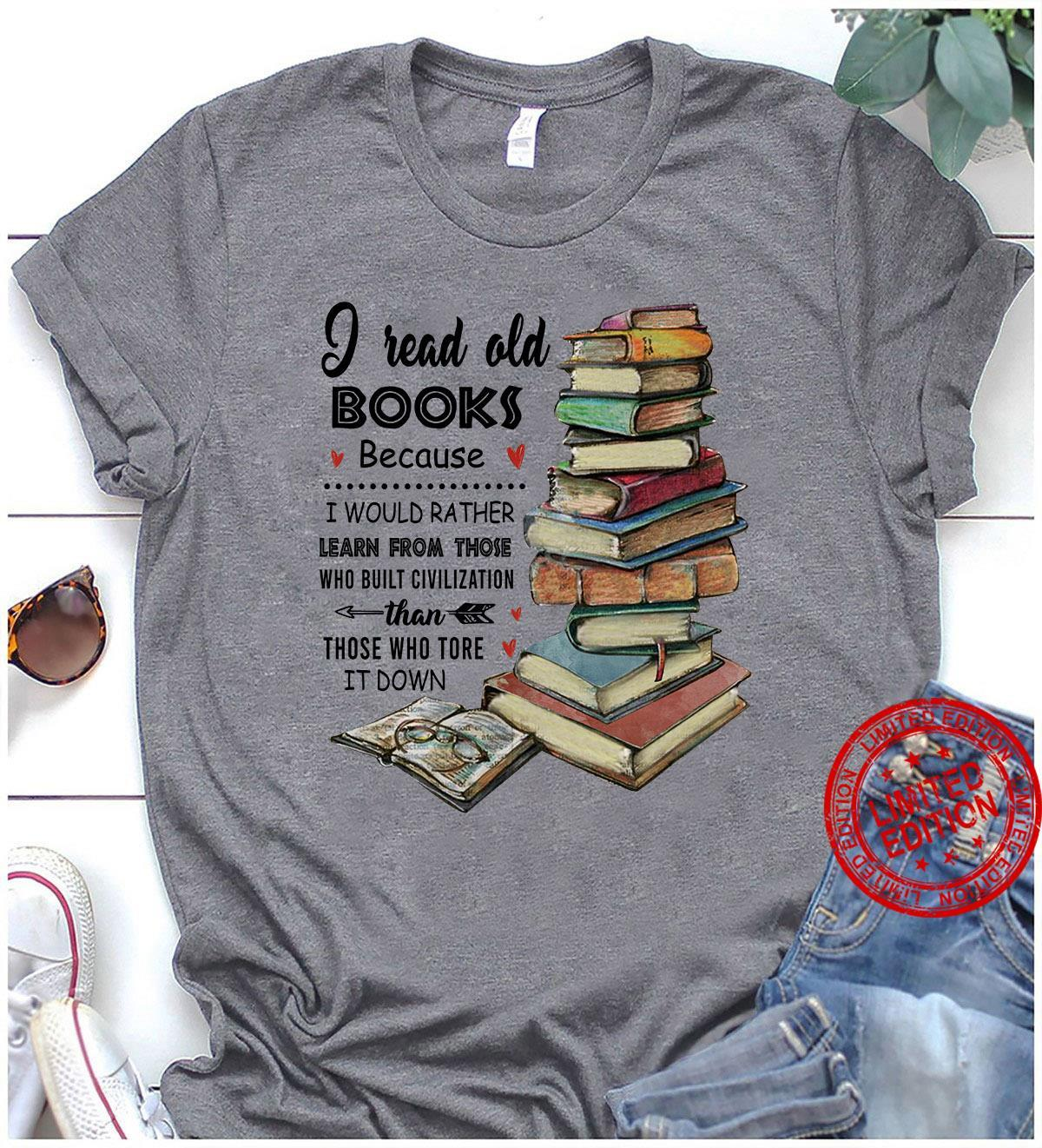 I Read Old Books Because I Would Rather Learn From Those Than Those Who Tore It Down Shirt