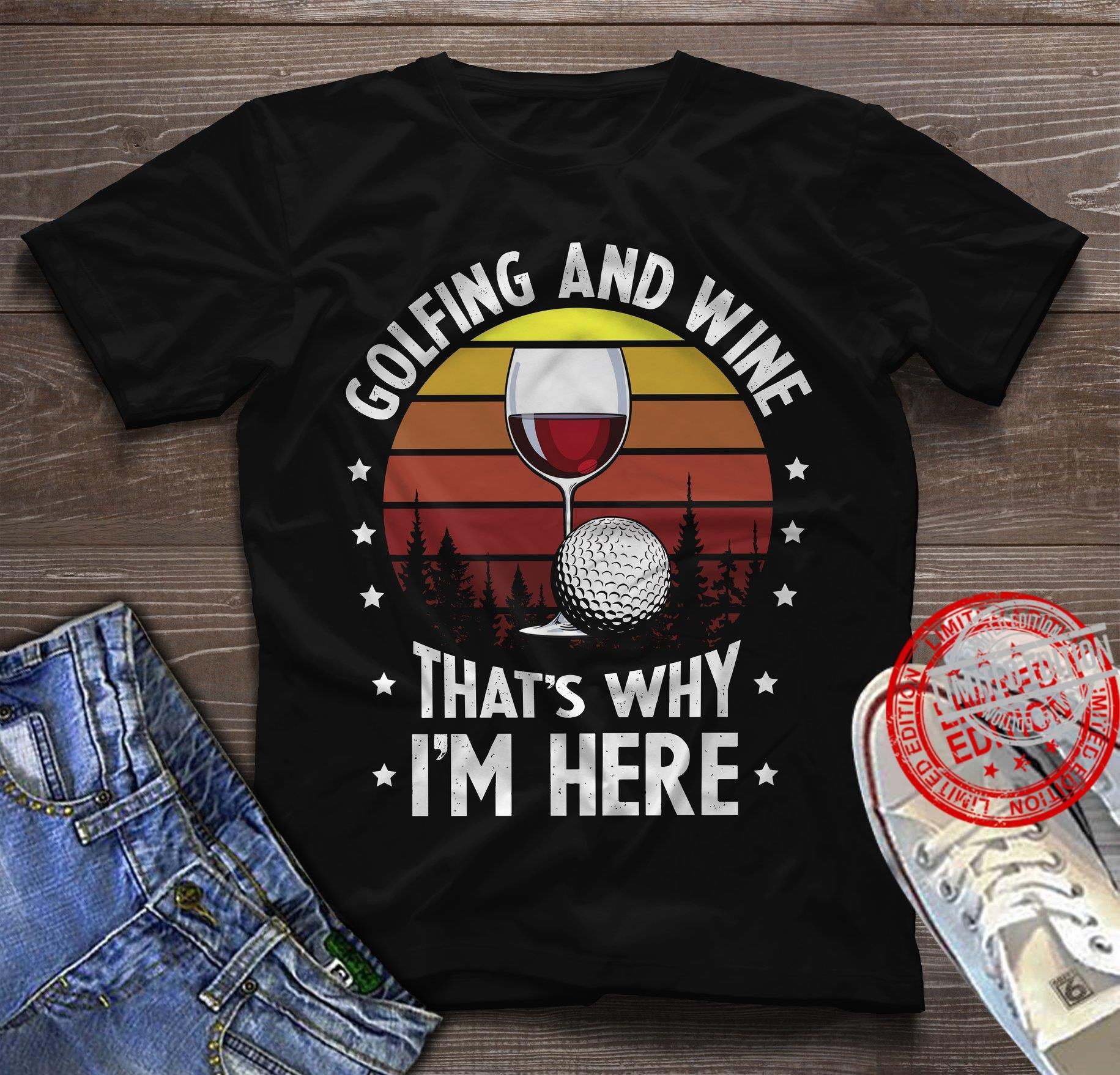 Golfing And Wine That's Why I'm Here Shirt