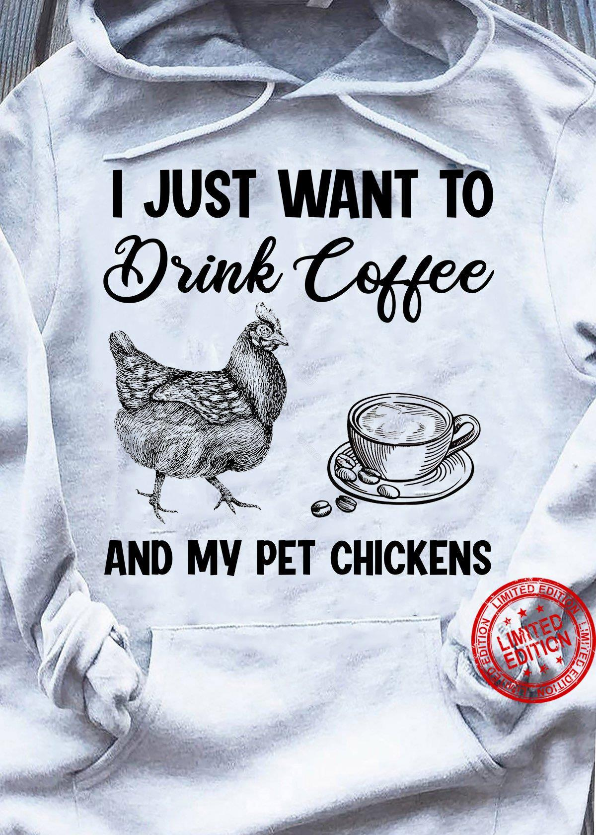 I Just Want To Drink Coffee And My Pet Chickens Shirt
