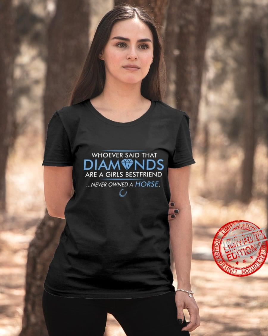 Whoever Said That Diamonds Are A Girls Bestfriend Never Owned A Horse Shirt